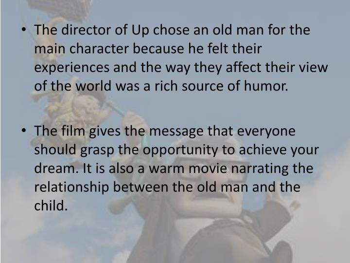 The director of Up chose an old man for the main character because he felt their experiences and the way they affect their view of the world was a rich source of humor.