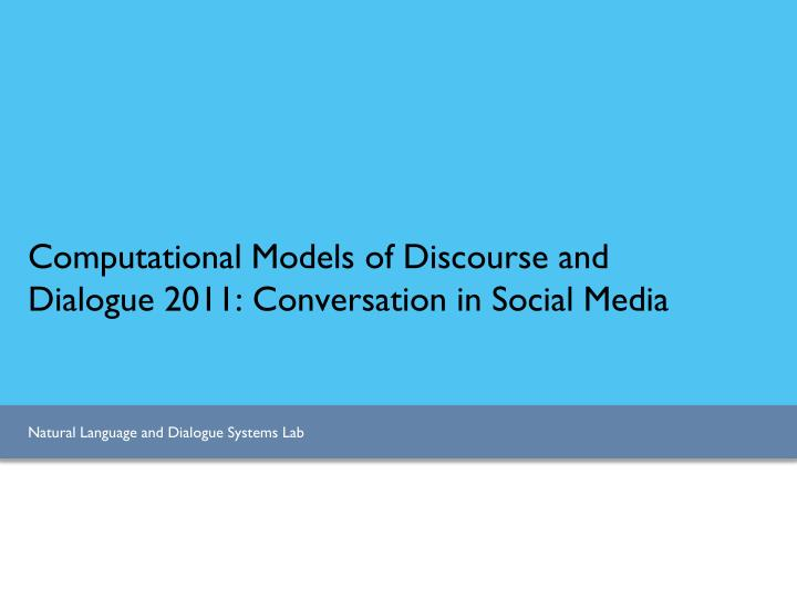 computational models of discourse and dialogue 2011 conversation in social media n.