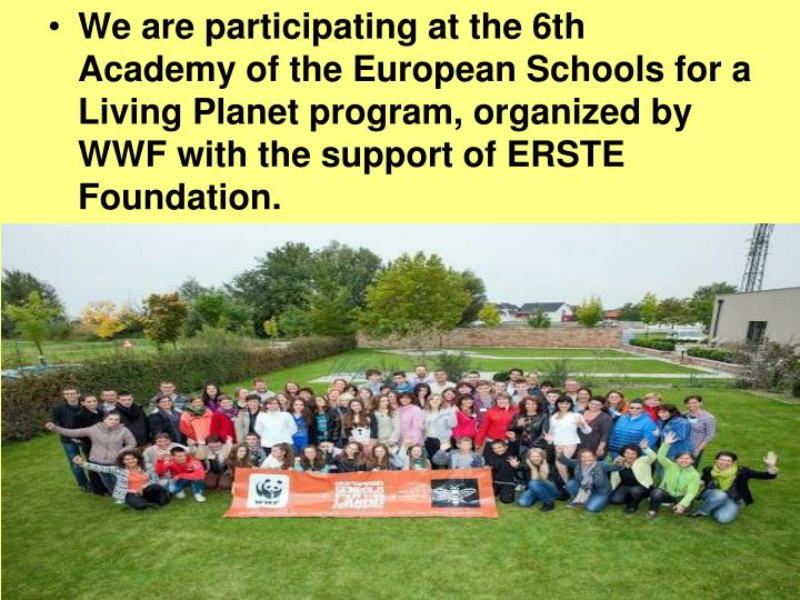We are participating at the 6th Academy of the European Schools for a Living Planet program, organized by WWF with the support of ERSTE Foundation.