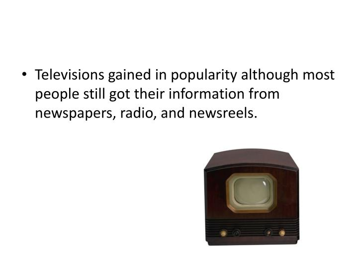 Televisions gained in popularity although most people still got their information from newspapers, radio, and newsreels.