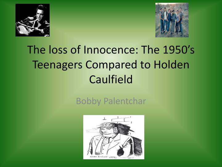 the loss of innocence the 1950 s teenagers compared to holden caulfield n.