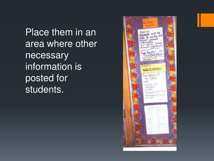 Place them in an area where other necessary information is posted for students.