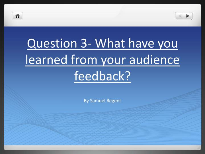 question 3 what have you learned from your audience feedback n.