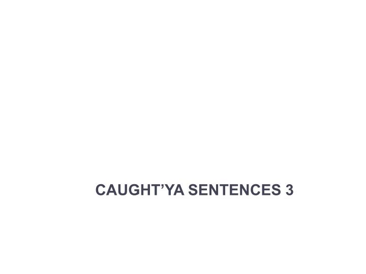 caught ya sentences 3 n.