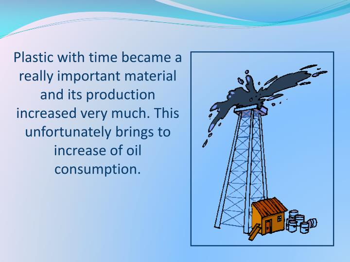 Plastic with time became a really important material and its production increased very much. This unfortunately brings to increase of oil consumption.