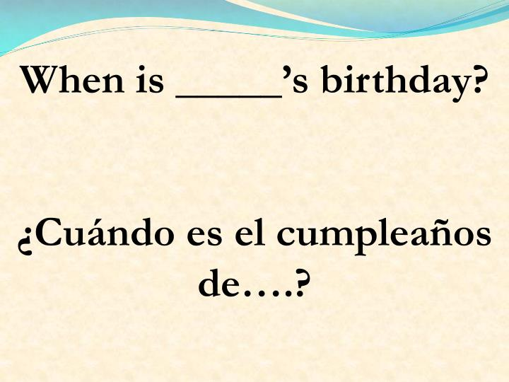 When is _____'s birthday?