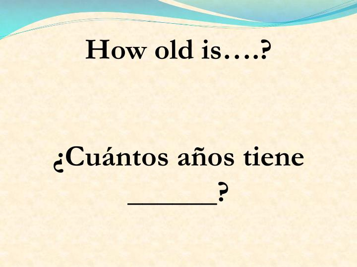 How old is….?