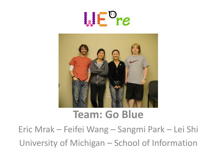 team go blue eric mrak feifei wang sangmi park lei shi university of michigan school of information n.