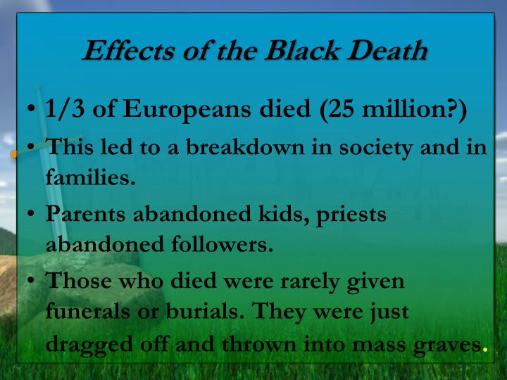 the consequences of the death of Black death: black death, pandemic that ravaged europe between 1347 and 1351, taking a proportionately greater toll of life than any other known epidemic or war up to that time the black death is widely thought to have been the result of plague, caused by infection with the bacterium yersinia pestis.