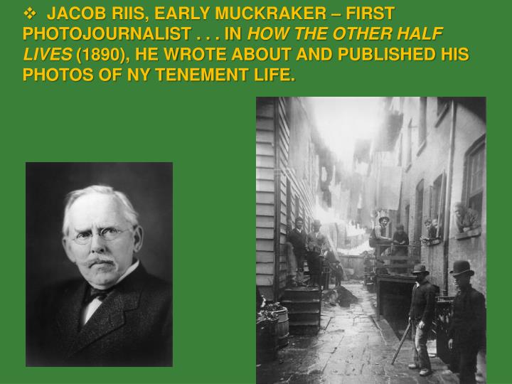 JACOB RIIS, EARLY MUCKRAKER – FIRST PHOTOJOURNALIST . . . IN