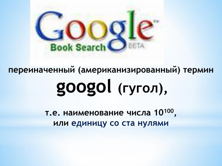google a name derived from googol Derived terms google its official english number name is ten duotrigintillion on the short scale, ten thousand sexdecillion on the long scale, or ten sexdecilliard on the peletier long scale the company name google is a misspelling of the word googol made by founders larry page and sergey brin.