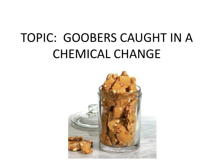 topic goobers caught in a chemical change n.