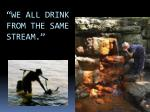 we all drink from the same stream