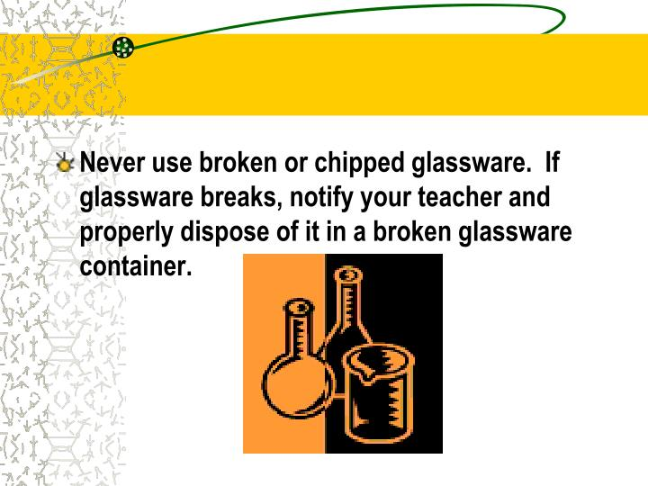 Never use broken or chipped glassware.  If glassware breaks, notify your teacher and properly dispose of it in a broken glassware container.