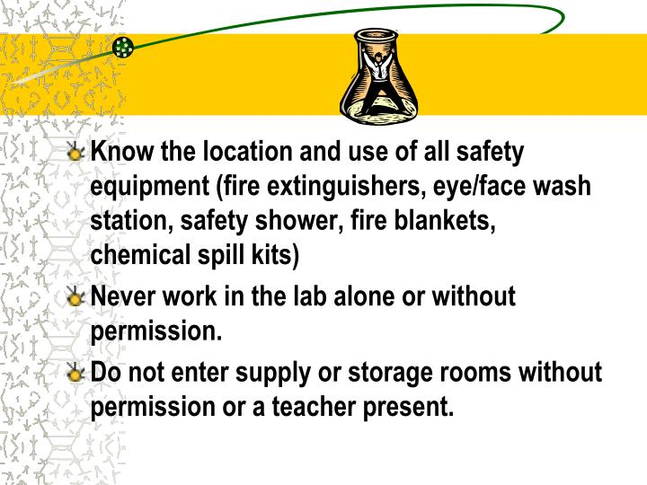 Know the location and use of all safety equipment (fire extinguishers, eye/face wash station, safety shower, fire blankets, chemical spill kits)