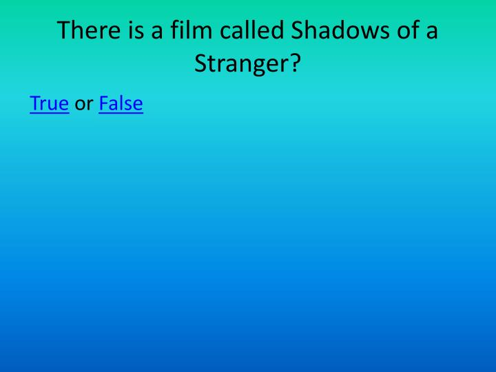 There is a film called Shadows of a Stranger?