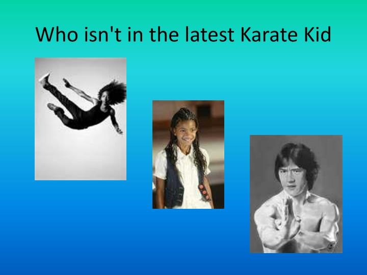 Who isn't in the latest Karate Kid