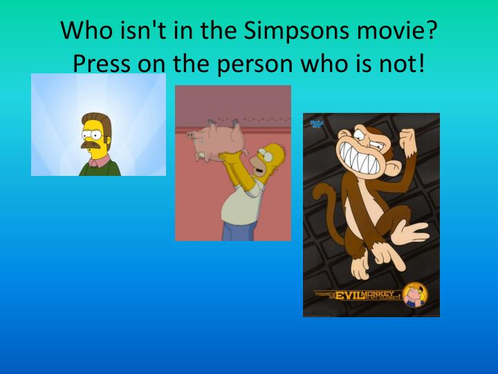 Who isn t in the simpsons movie press on the person who is not
