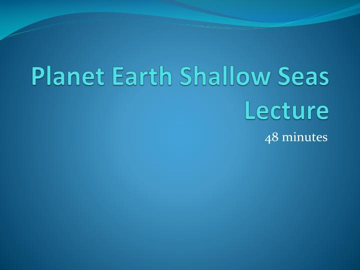 Planet earth shallow seas lecture