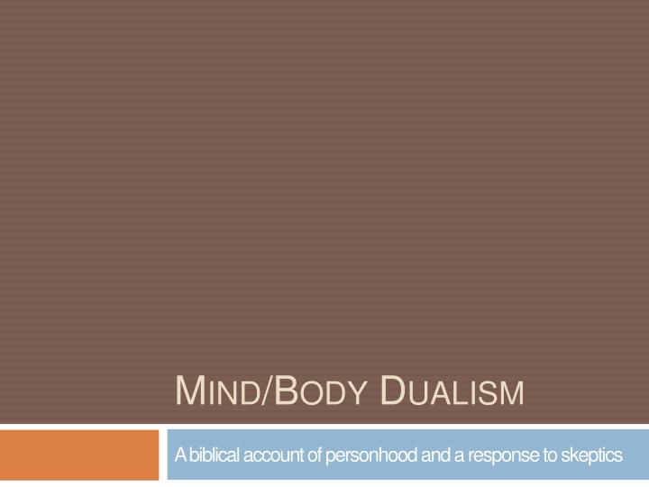 mind body dualism 261 mind-body dualism and materialism the mind is still one of the biggest mysteries in science it appears to be so different to other physical substances that throughout most of history, people believed that it isn't a physical substance at all.