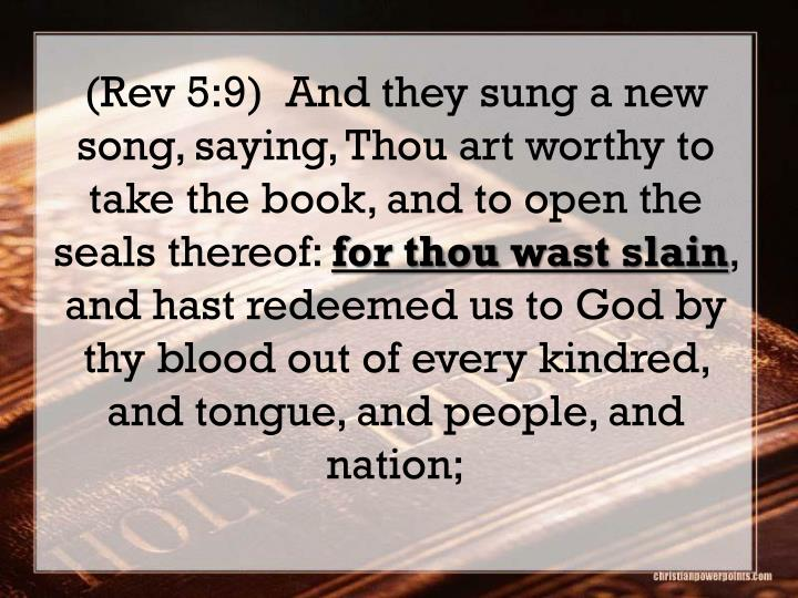 (Rev 5:9)  And they sung a new song, saying, Thou art worthy to take the book, and to open the seals thereof: