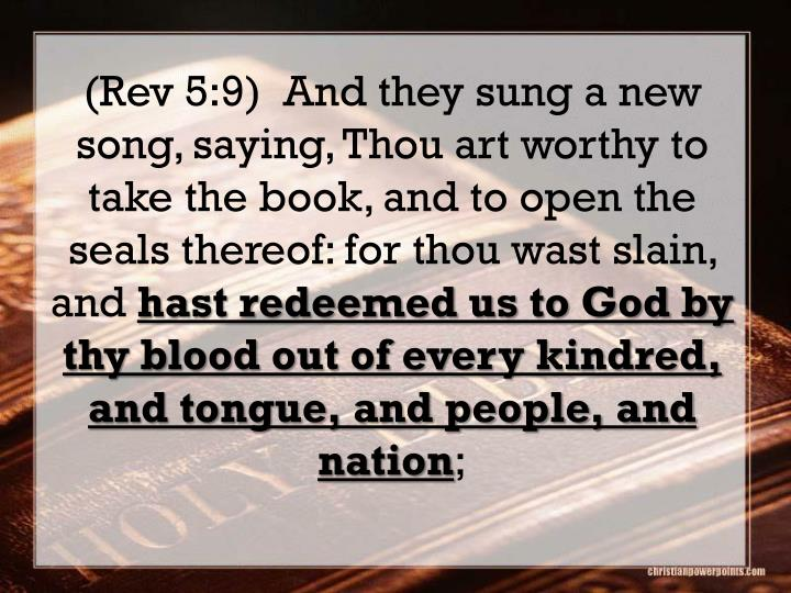 (Rev 5:9)  And they sung a new song, saying, Thou art worthy to take the book, and to open the seals thereof: for thou