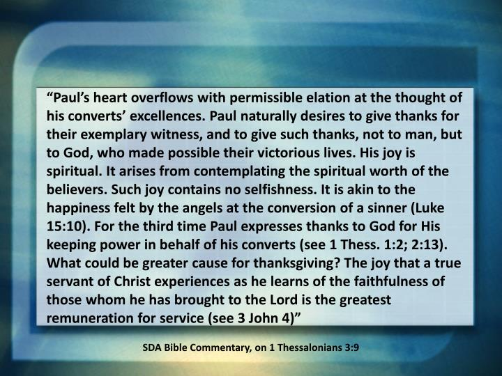 """Paul's heart overflows with permissible elation at the thought of his converts' excellences. Paul naturally desires to give thanks for their exemplary witness, and to give such thanks, not to man, but to God, who made possible their victorious lives. His joy is spiritual. It arises from contemplating the spiritual worth of the believers. Such joy contains no selfishness. It is akin to the happiness felt by the angels at the conversion of a sinner (Luke 15:10). For the third time Paul expresses thanks to God for His keeping power in behalf of his converts (see 1 Thess. 1:2; 2:13). What could be greater cause for thanksgiving? The joy that a true servant of Christ experiences as he learns of the faithfulness of those whom he has brought to the Lord is the greatest remuneration for service (see 3 John 4)"""