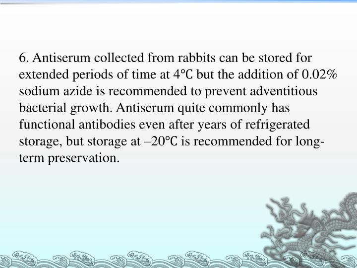 6. Antiserum collected from rabbits can be stored for extended periods of time at 4℃ but the addition of 0.02% sodium azide is recommended to prevent adventitious bacterial growth. Antiserum quite commonly has functional antibodies even after years of refrigerated storage, but storage at –20℃ is recommended for long-term preservation.