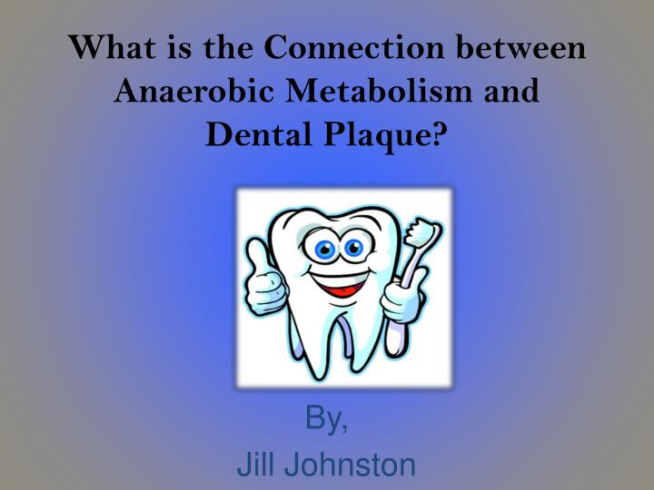 what is the connection between anaerobic metabolism and dental plaque n.