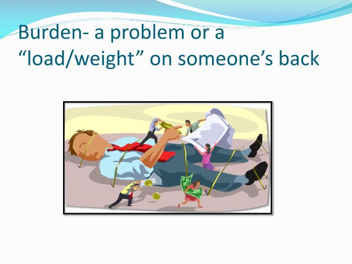 """Burden- a problem or a """"load/weight"""" on someone's back"""