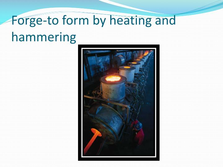 Forge-to form by heating and hammering