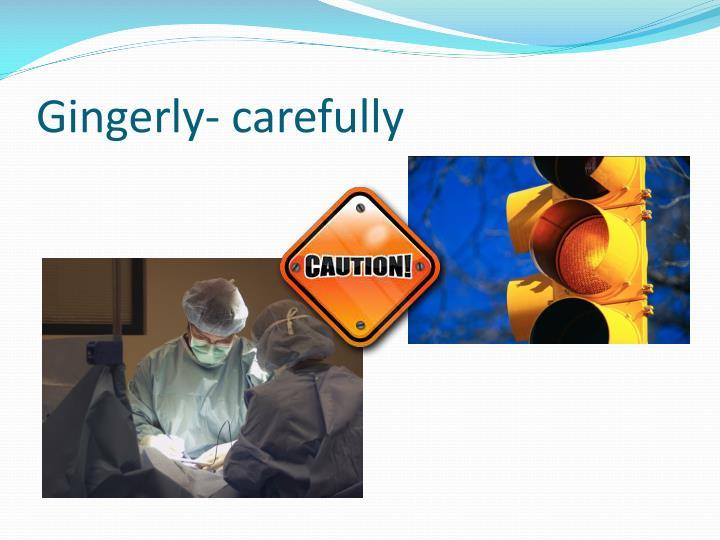 Gingerly- carefully