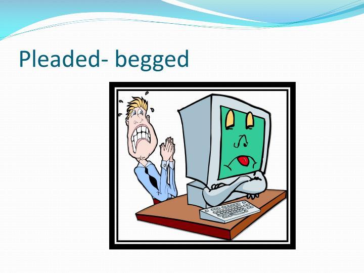 Pleaded- begged