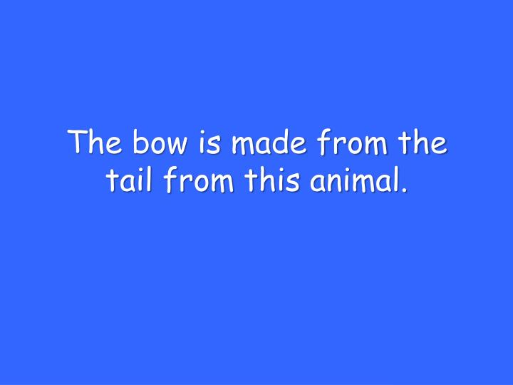 The bow is made from the tail from this animal.