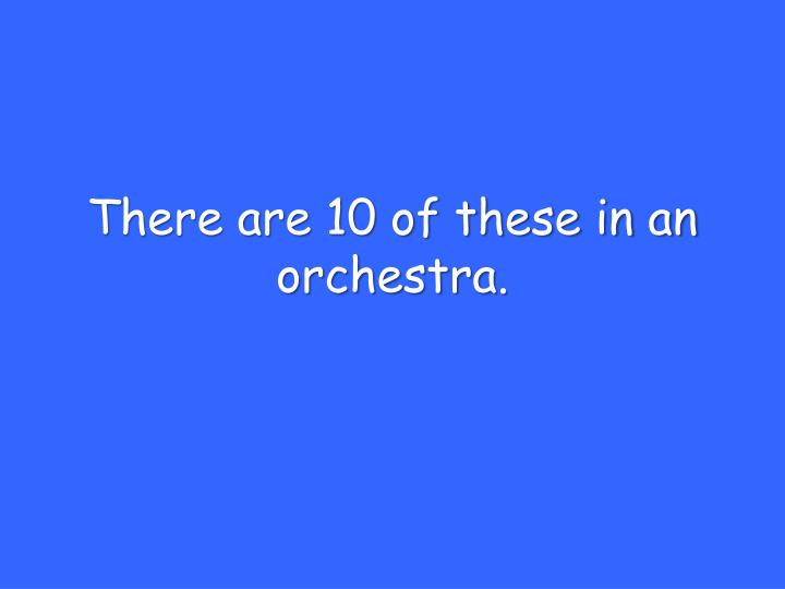 There are 10 of these in an orchestra.