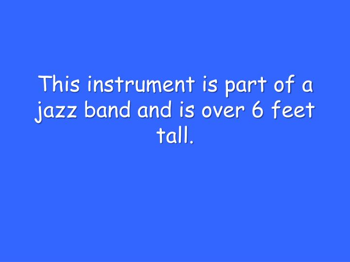 This instrument is part of a jazz band and is over 6 feet tall.