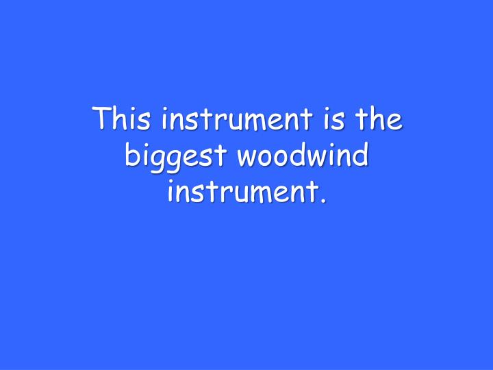This instrument is the biggest woodwind instrument.