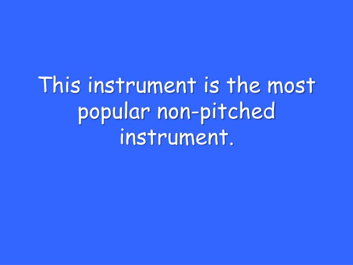 This instrument is the most popular non-pitched instrument.