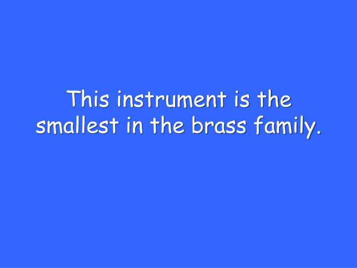 This instrument is the smallest in the brass family.