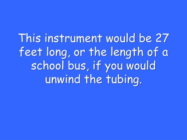 This instrument would be 27 feet long, or the length of a school bus, if you would unwind the tubing.