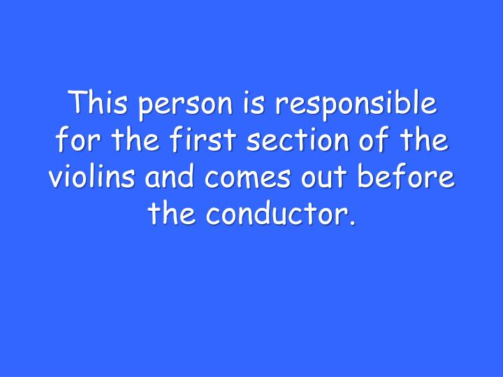 This person is responsible for the first section of the violins and comes out before the conductor.
