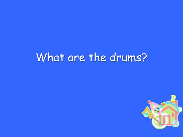 What are the drums?