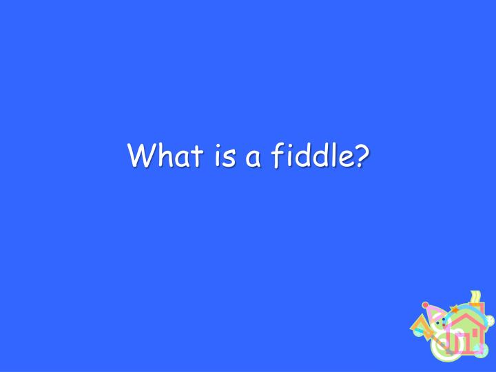 What is a fiddle?