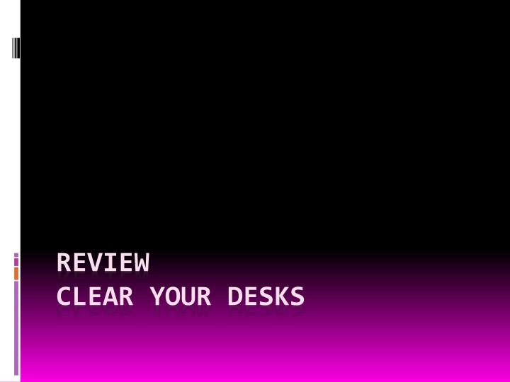 review clear your desks n.