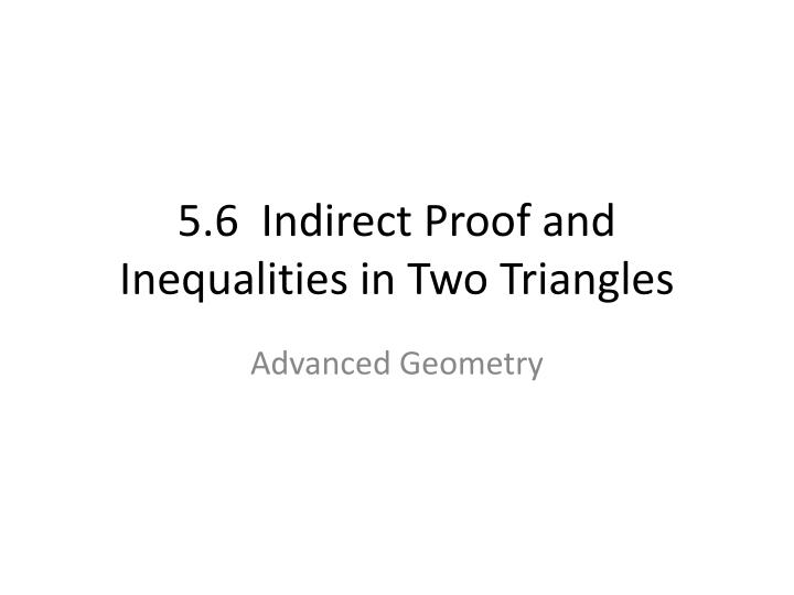 5 6 indirect proof and inequalities in two triangles n.