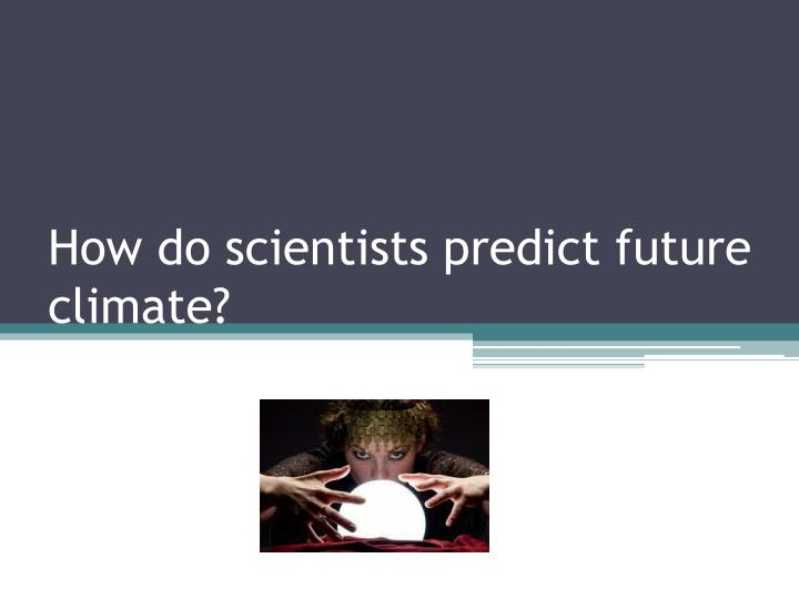 how do scientists predict future climate n.