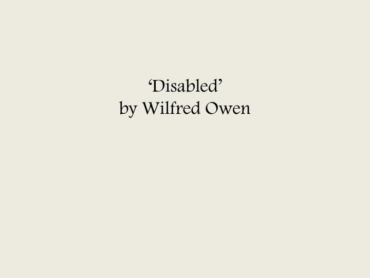 disabled by wilfred owen 2 essay Disabled by wilfred owen the language features wilfred owen uses in disabled moves between the raw dictions used to describe the man's present life and the cheerful words of his days as a young, promising man.