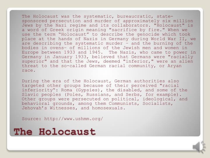 "The Holocaust was the systematic, bureaucratic, state-sponsored persecution and murder of approximately six million Jews by the Nazi regime and its collaborators. ""Holocaust"" is a word of Greek origin meaning ""sacrifice by fire."" When we use the term ""Holocaust"" to describe the genocide which took place at the hands of Nazis in Germany during World War II, we are describing the systematic murder – and the burning of the bodies in ovens– of millions of the Jewish men and women in Europe between 1933 and 1945.  The Nazis, who came to power in Germany in January 1933, believed that Germans were ""racially superior"" and that the Jews, deemed ""inferior,"" were an alien threat to the so-called German racial community, or Aryan race."