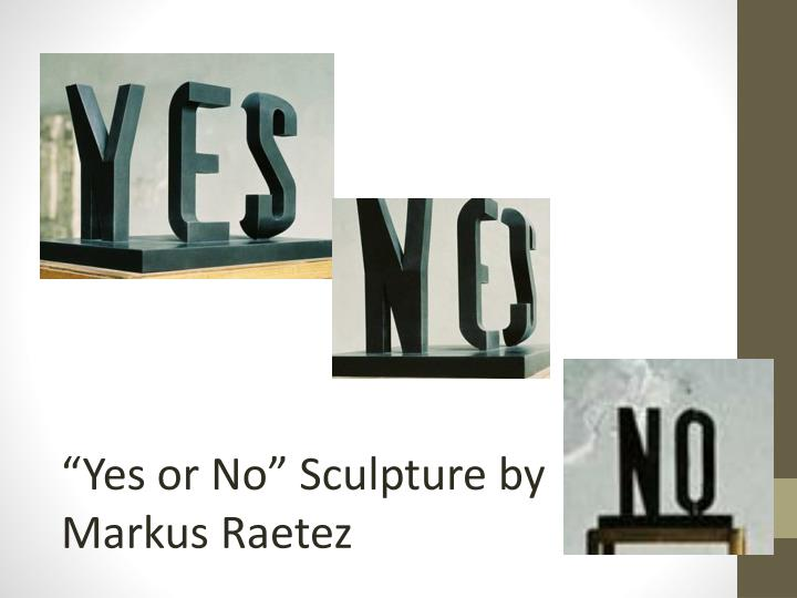 """""""Yes or No"""" Sculpture by Markus"""