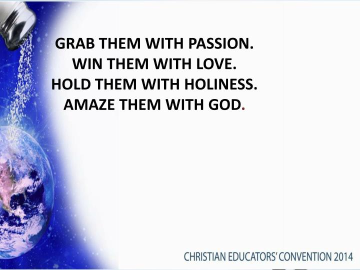 GRAB THEM WITH PASSION.